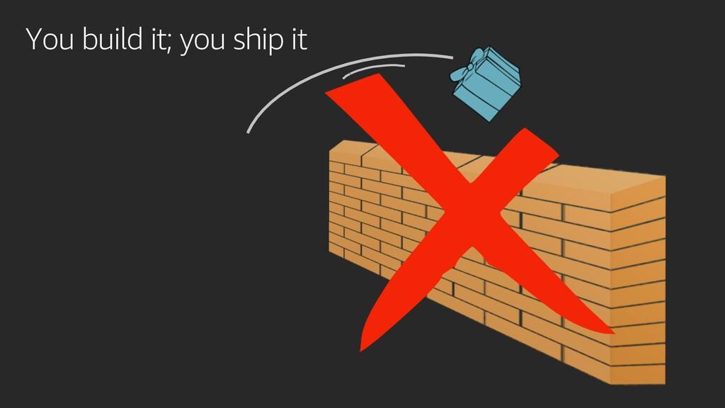 You build it; you ship it
