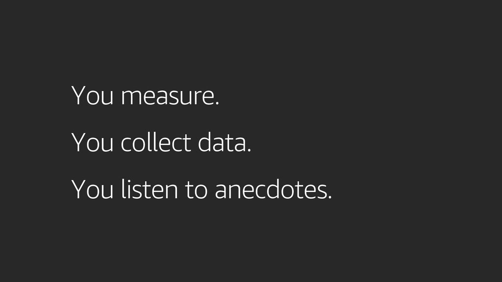You measure. You collect data. You listen to an...
