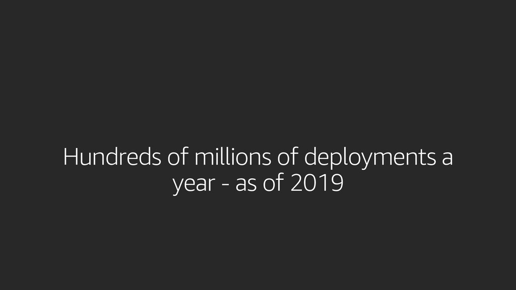 Hundreds of millions of deployments a year - as...