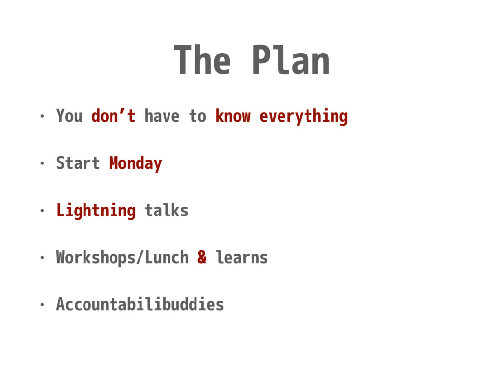 The Plan • You don't have to know everything • ...