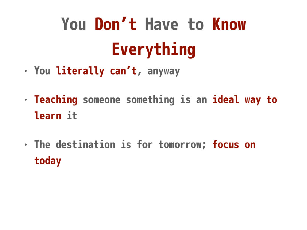 You Don't Have to Know Everything • You literal...