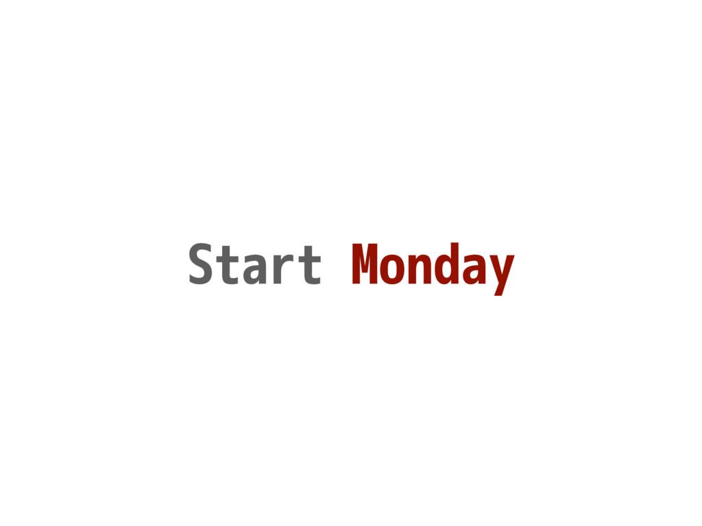 Start Monday