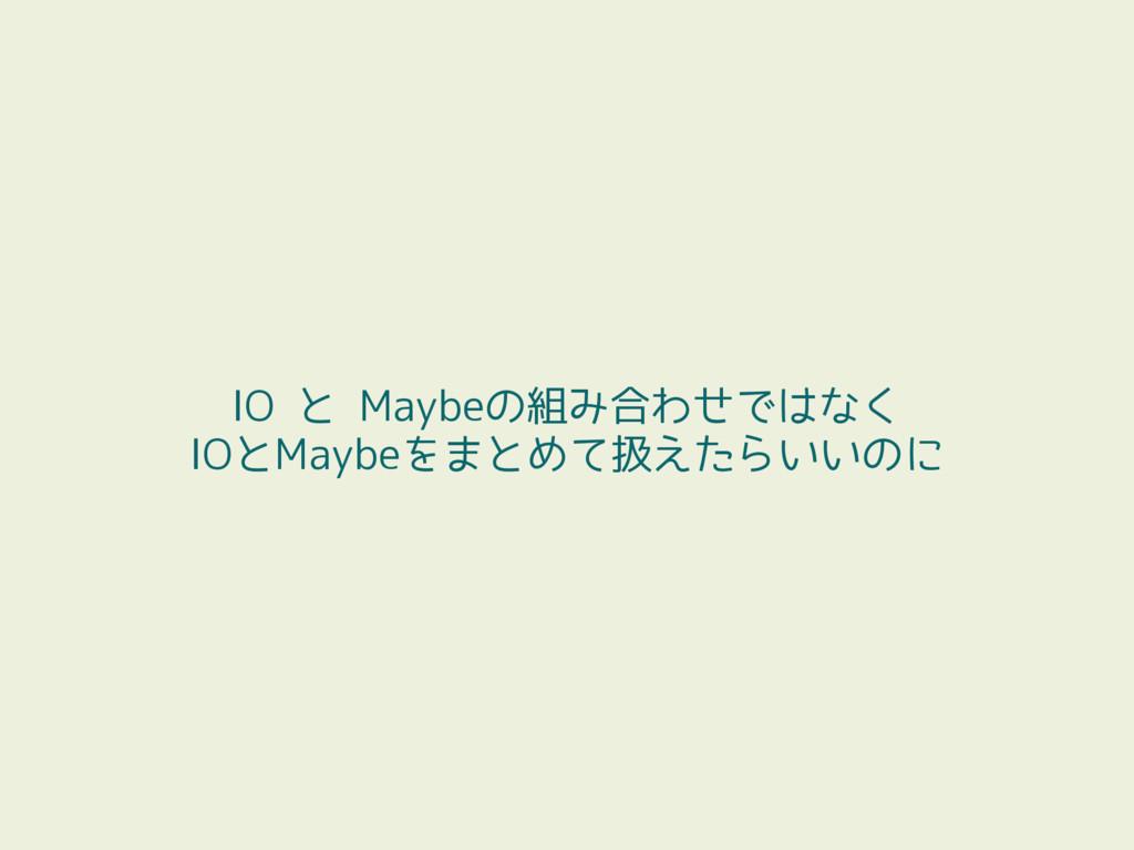 IO と Maybeの組み合わせではなく IOとMaybeをまとめて扱えたらいいのに