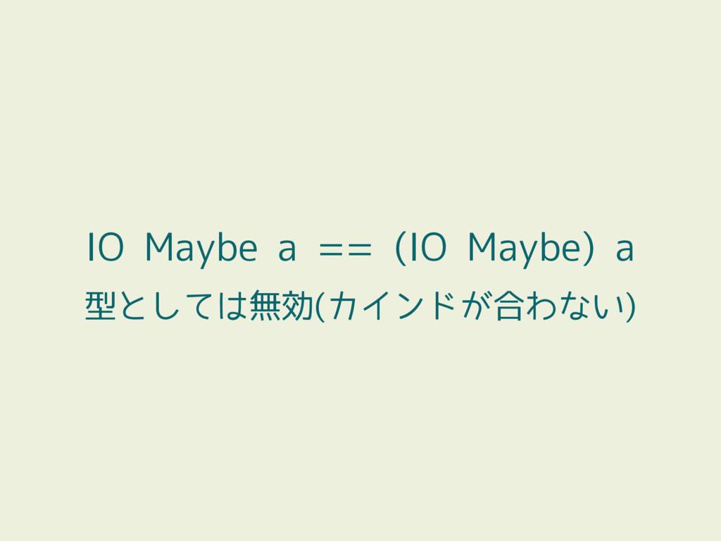 IO Maybe a == (IO Maybe) a 型としては無効(カインドが合わない)