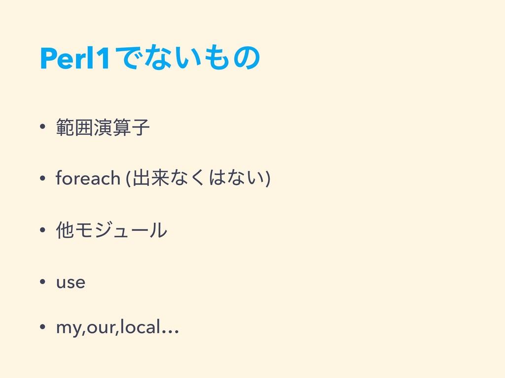 Perl1Ͱͳ͍ͷ • ൣғԋࢠ • foreach (ग़དྷͳ͘ͳ͍) • ଞϞδϡʔϧ...