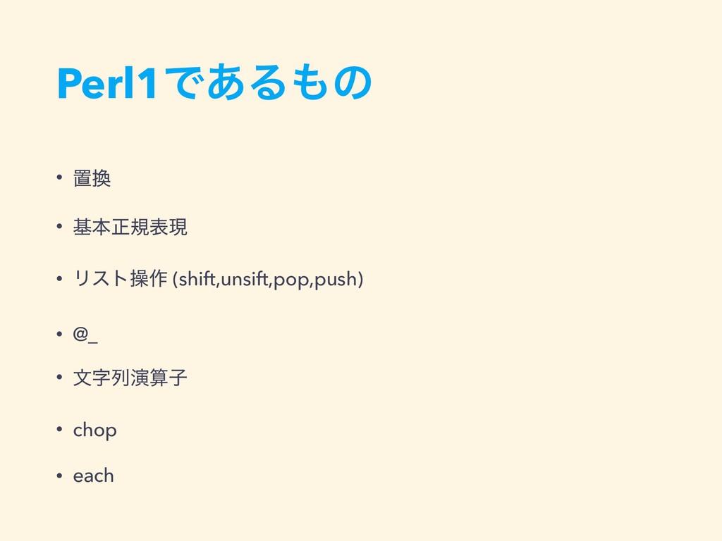 Perl1Ͱ͋Δͷ • ஔ • جຊਖ਼نදݱ • Ϧετૢ࡞ (shift,unsift,...
