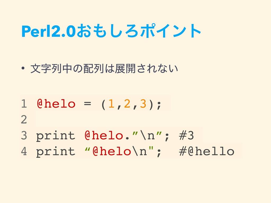 Perl2.0͓͠ΖϙΠϯτ • จྻதͷྻల։͞Εͳ͍ 1 @helo = (1,2...