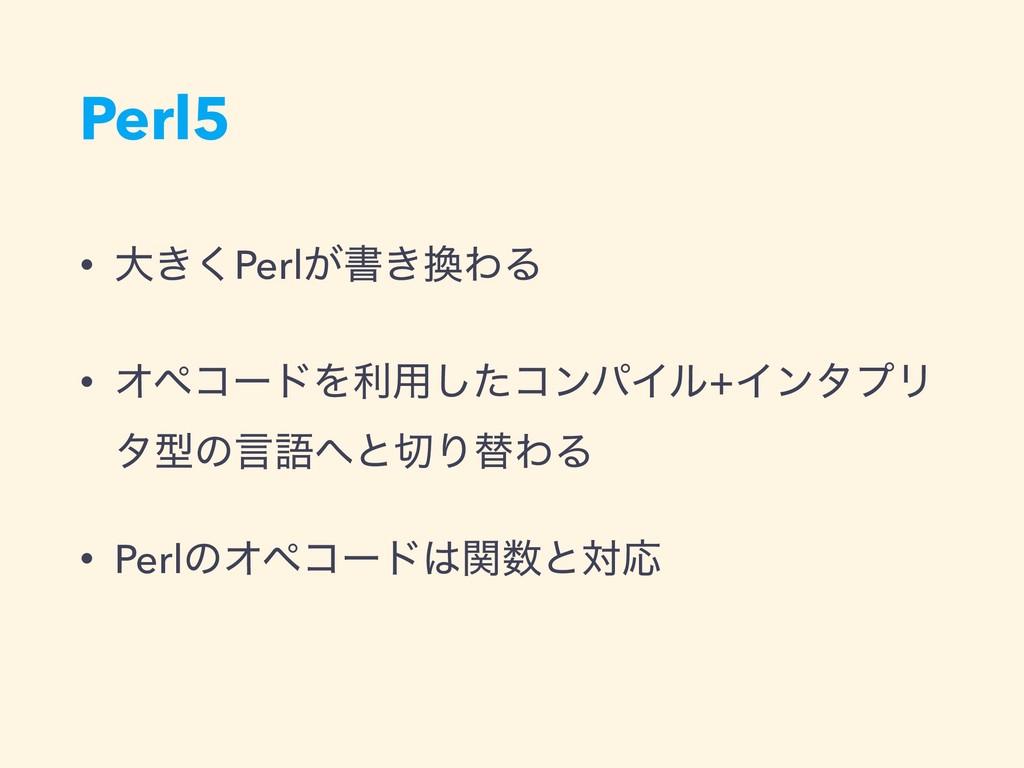 Perl5 • େ͖͘Perl͕ॻ͖ΘΔ • ΦϖίʔυΛར༻ͨ͠ίϯύΠϧ+ΠϯλϓϦ λ...
