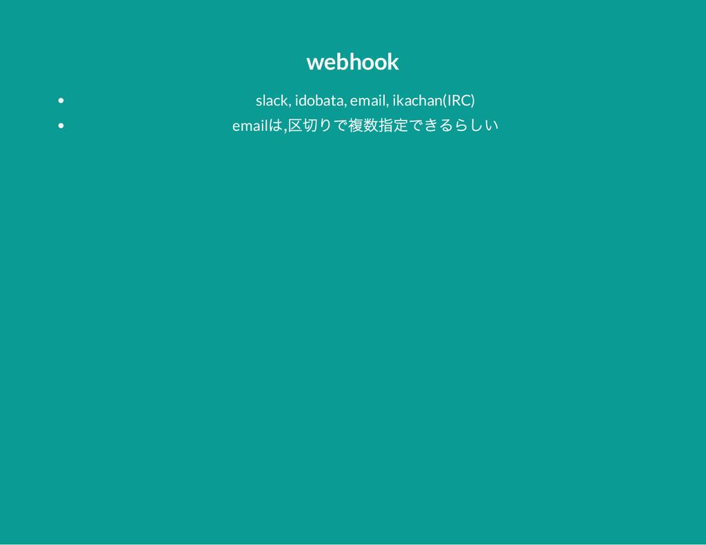 webhook slack, idobata, email, ikachan(IRC) ema...