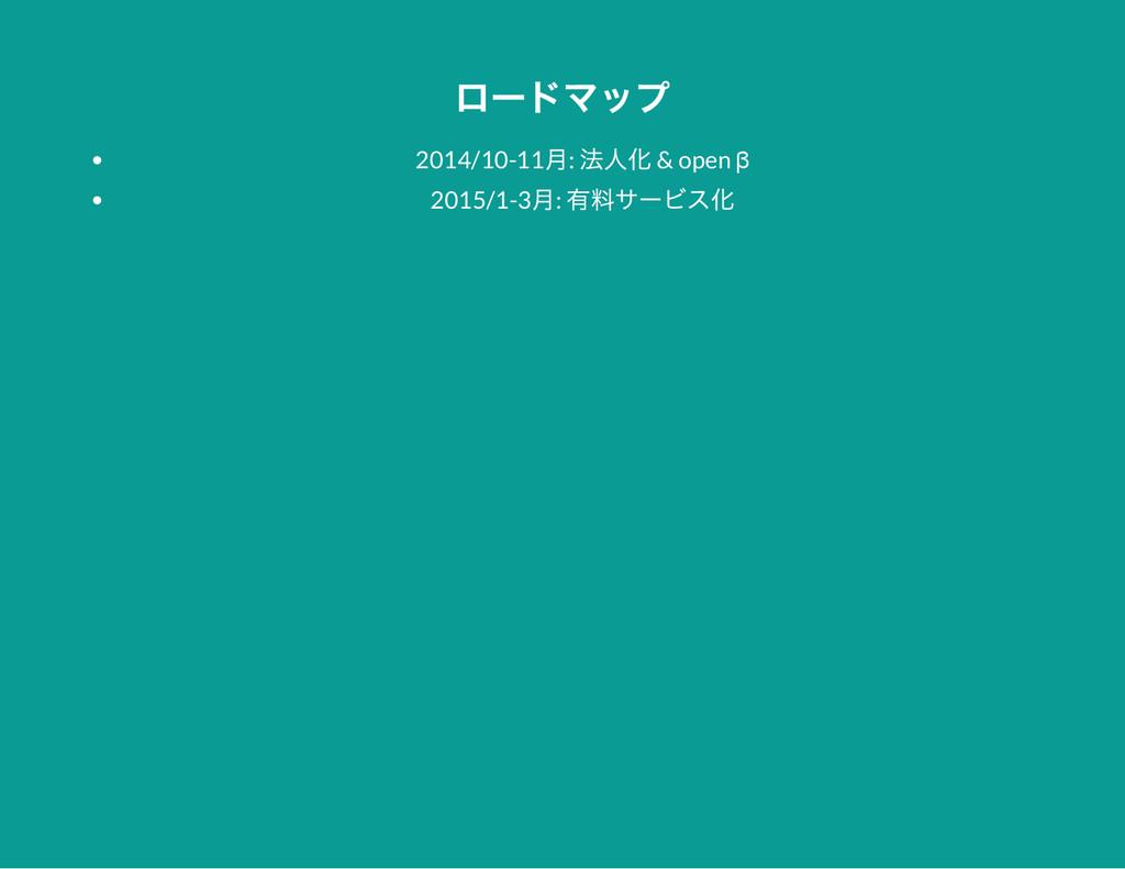 ロー ドマップ 2014/10-11 月: 法人化 & open β 2015/1-3 月: ...