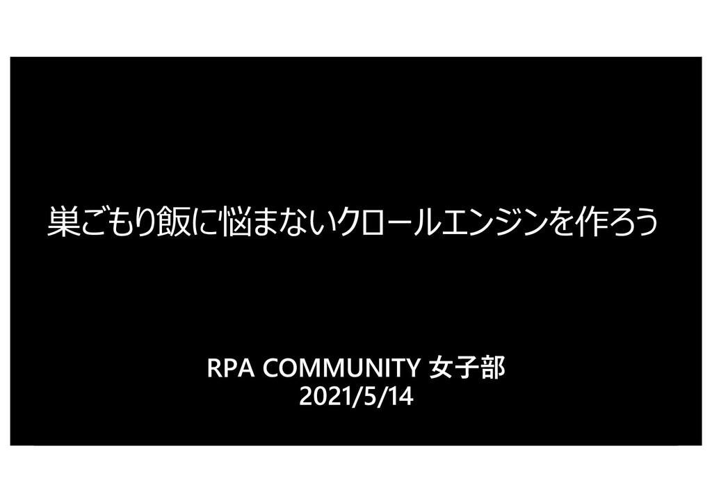 巣ごもり飯に悩まないクロールエンジンを作ろう RPA COMMUNITY ⼥⼦部 2021/5...
