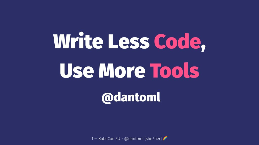 Write Less Code, Use More Tools @dantoml 1 — Ku...