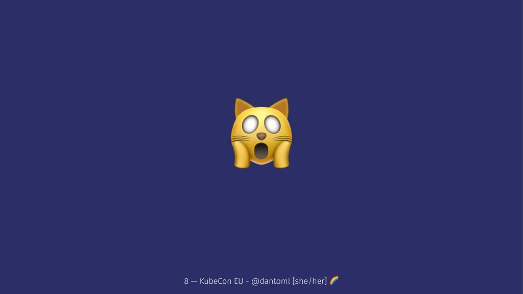 ! 8 — KubeCon EU - @dantoml [she/her] !