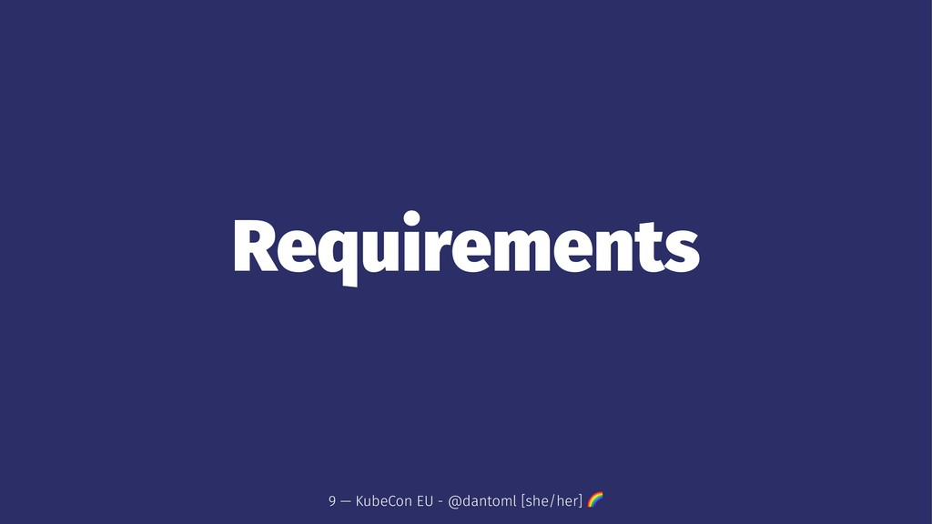 Requirements 9 — KubeCon EU - @dantoml [she/her...