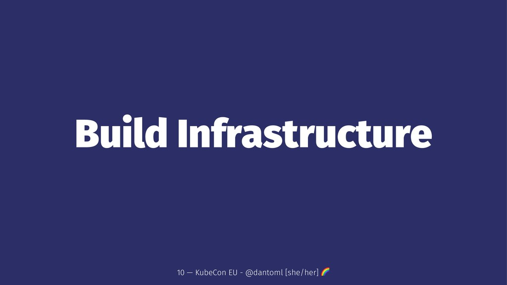 Build Infrastructure 10 — KubeCon EU - @dantoml...