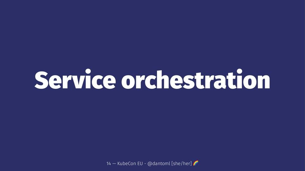 Service orchestration 14 — KubeCon EU - @dantom...