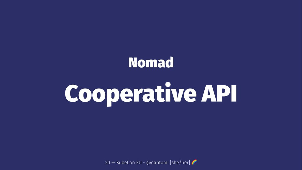 Nomad Cooperative API 20 — KubeCon EU - @dantom...
