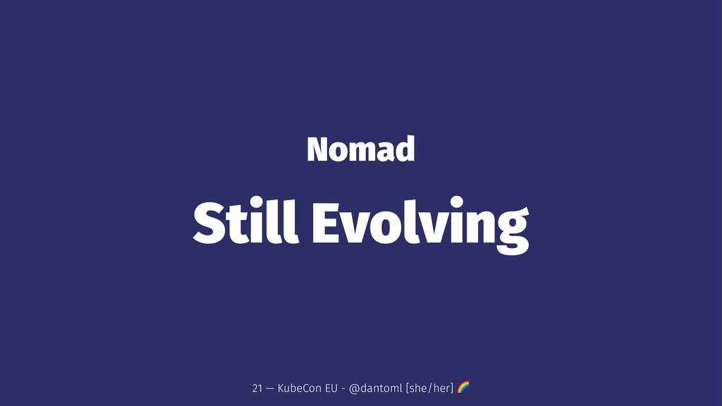 Nomad Still Evolving 21 — KubeCon EU - @dantoml...
