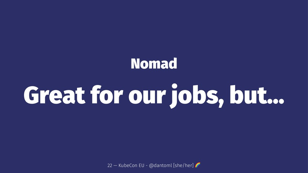 Nomad Great for our jobs, but... 22 — KubeCon E...