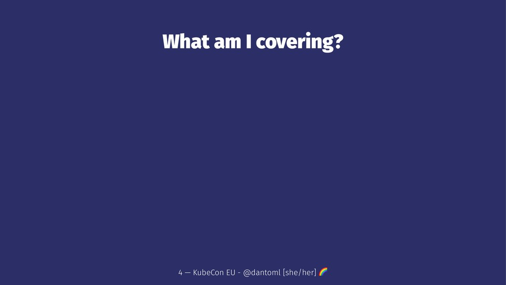 What am I covering? 4 — KubeCon EU - @dantoml [...