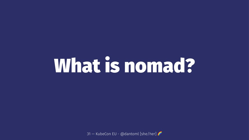 What is nomad? 31 — KubeCon EU - @dantoml [she/...