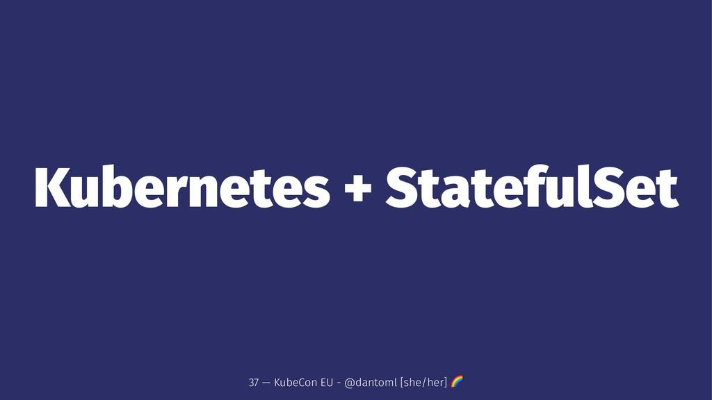 Kubernetes + StatefulSet 37 — KubeCon EU - @dan...