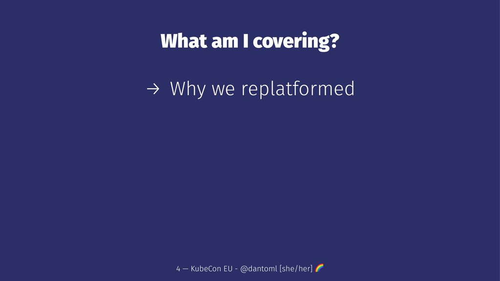 What am I covering? → Why we replatformed 4 — K...