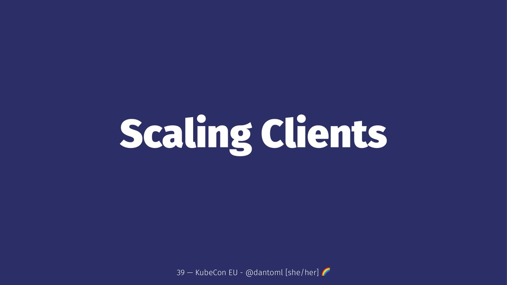 Scaling Clients 39 — KubeCon EU - @dantoml [she...