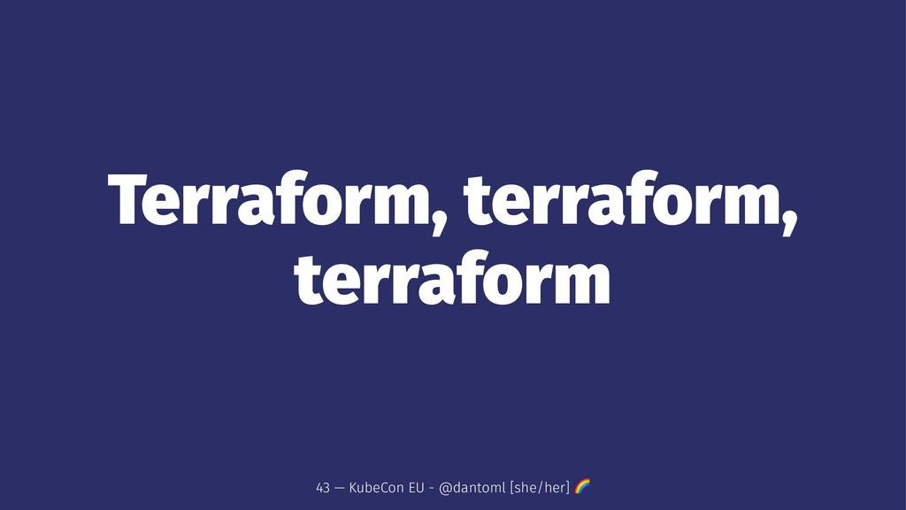 Terraform, terraform, terraform 43 — KubeCon EU...