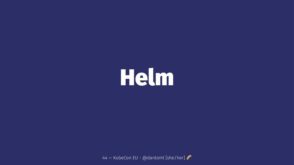 Helm 44 — KubeCon EU - @dantoml [she/her] !