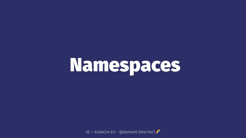 Namespaces 45 — KubeCon EU - @dantoml [she/her]...