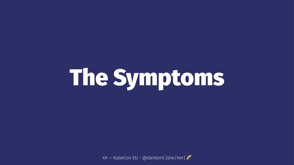 The Symptoms 49 — KubeCon EU - @dantoml [she/he...