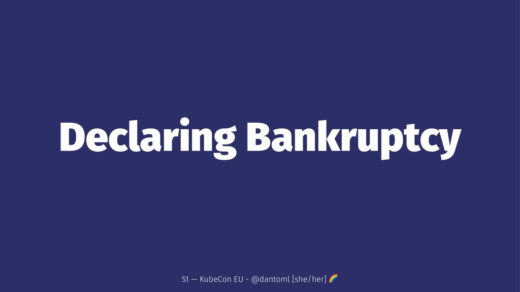 Declaring Bankruptcy 51 — KubeCon EU - @dantoml...