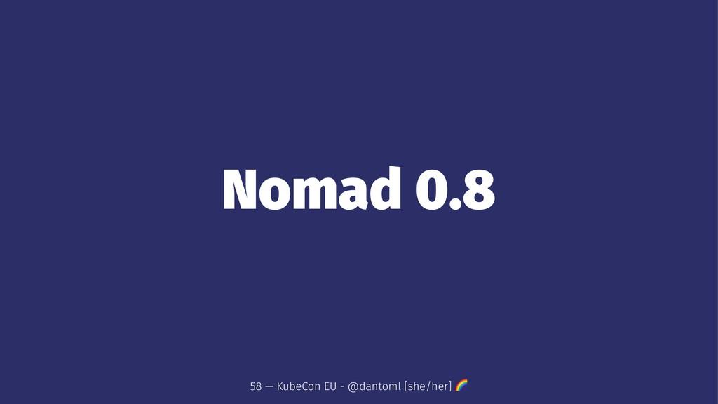 Nomad 0.8 58 — KubeCon EU - @dantoml [she/her] !