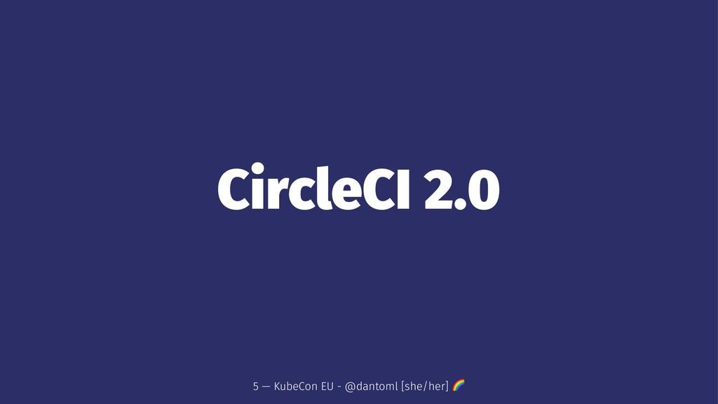 CircleCI 2.0 5 — KubeCon EU - @dantoml [she/her...