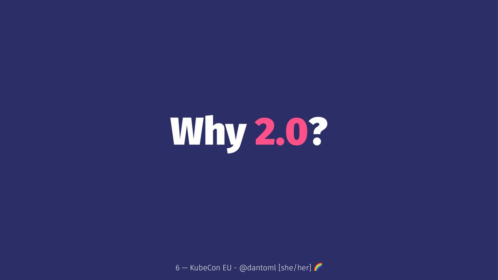 Why 2.0? 6 — KubeCon EU - @dantoml [she/her] !