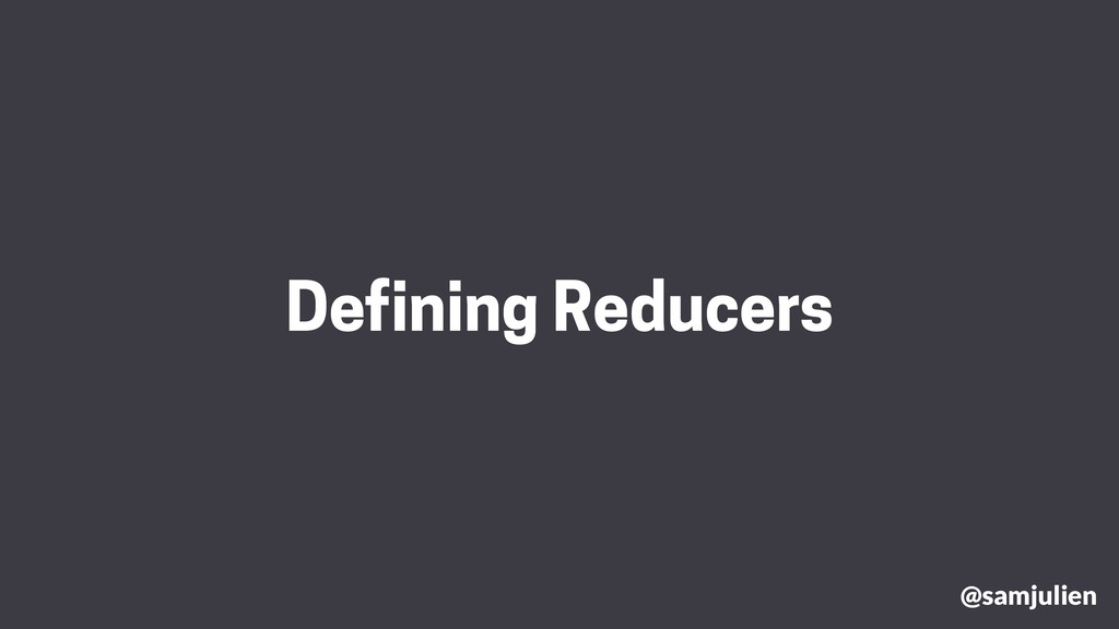 Defining Reducers @samjulien