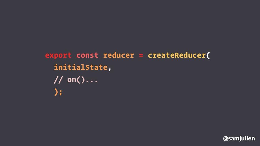 export const reducer = createReducer( initialSt...