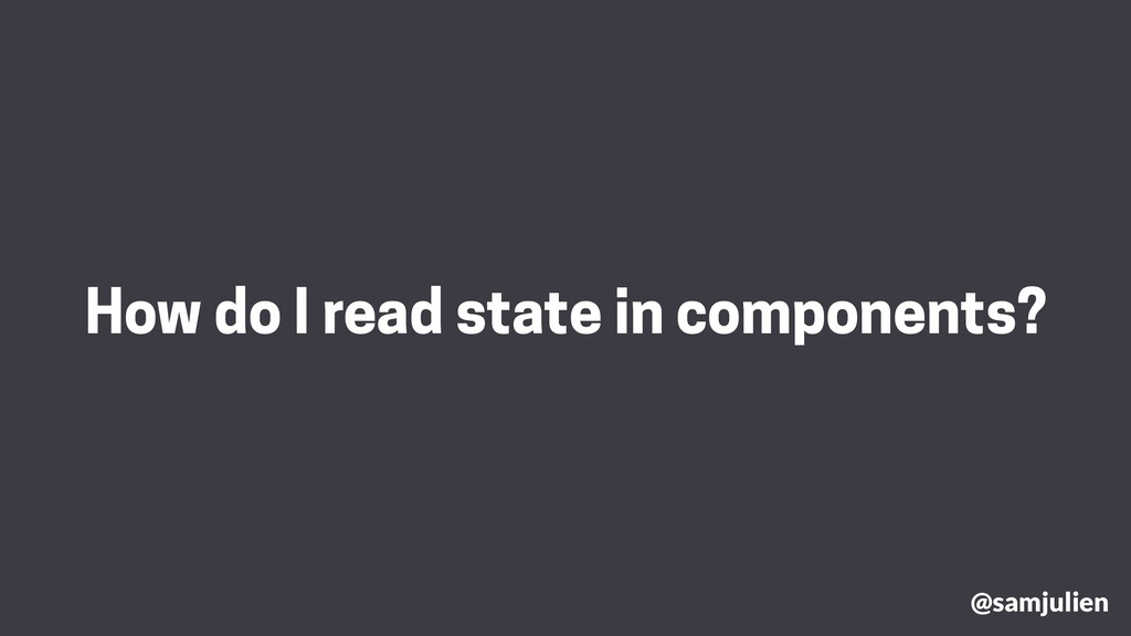 How do I read state in components? @samjulien