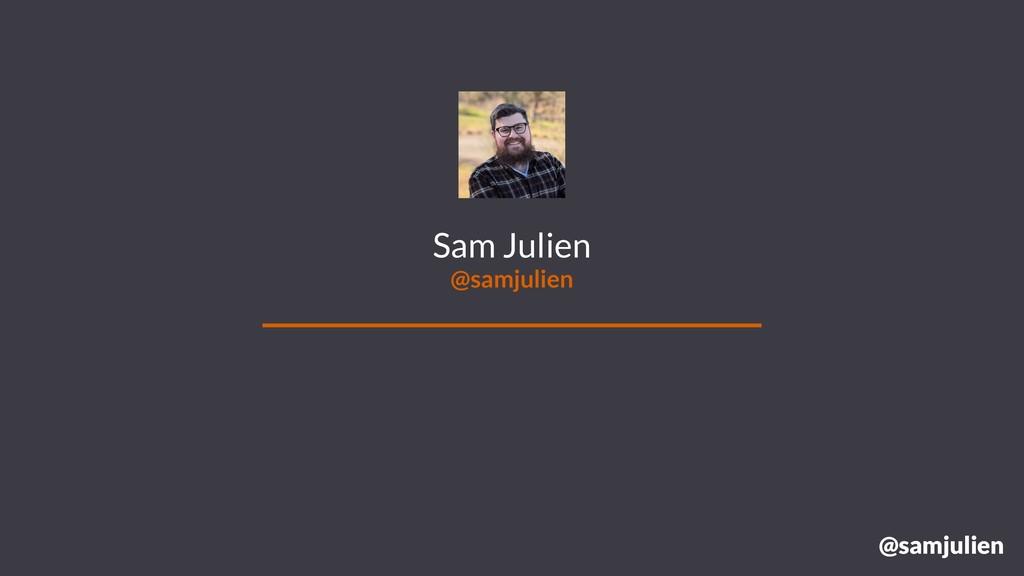 @samjulien Sam Julien @samjulien @samjulien
