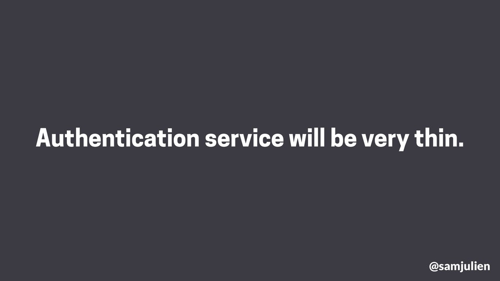 Authentication service will be very thin. @samj...