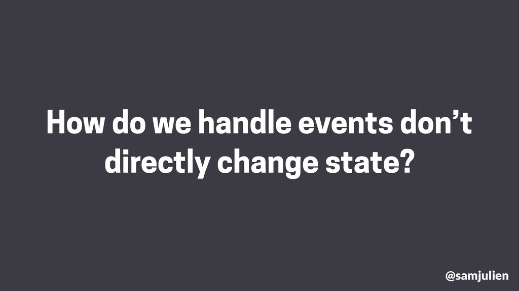 How do we handle events don't directly change s...