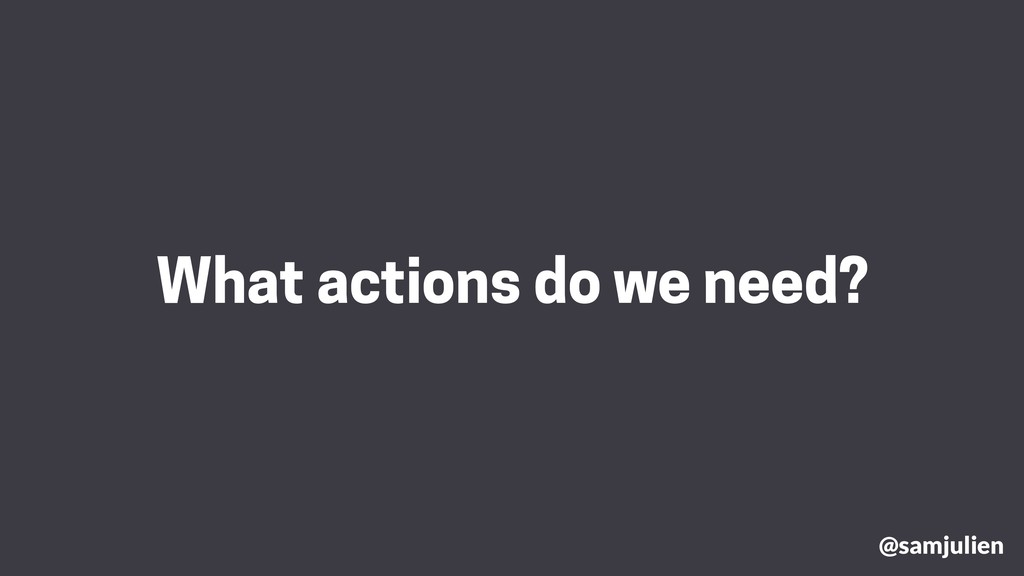 What actions do we need? @samjulien