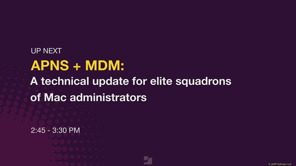 © JAMF Software, LLC APNS + MDM: 2:45 - 3:30 PM...