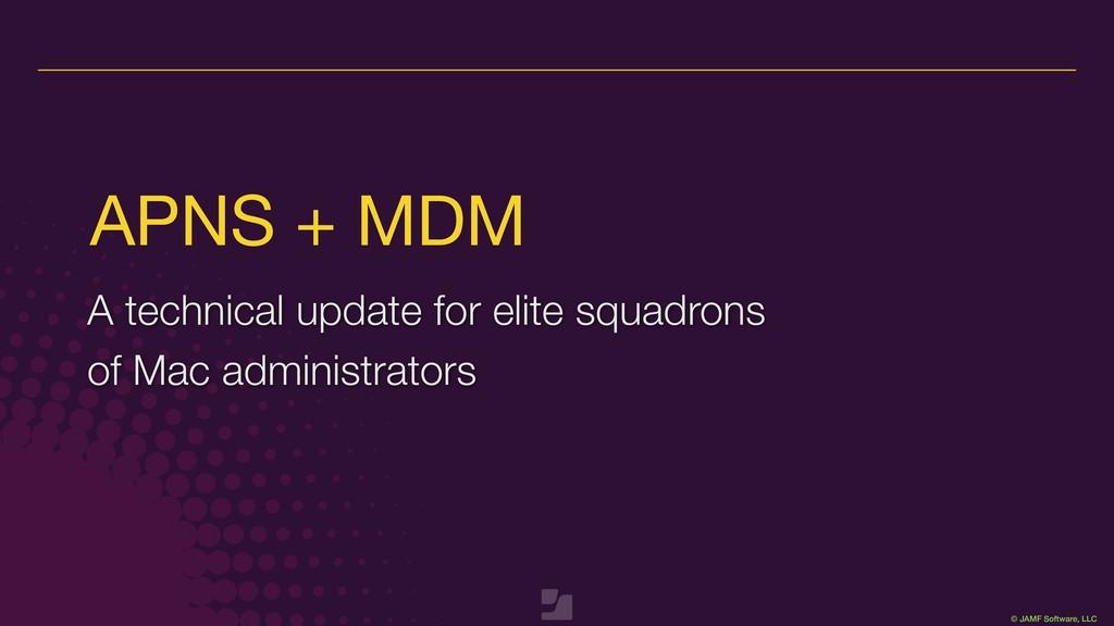 © JAMF Software, LLC APNS + MDM A technical upd...