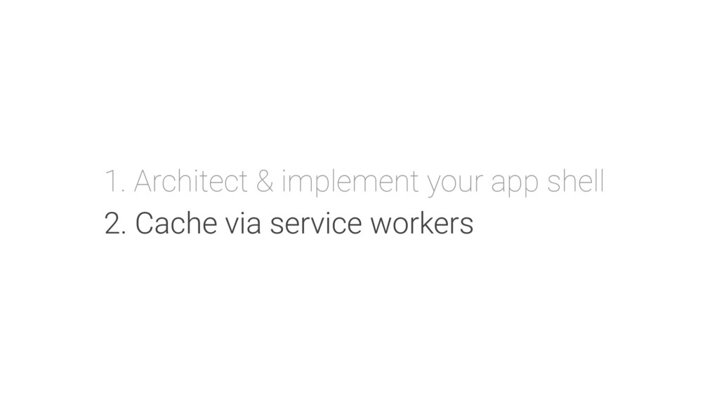 1. Architect & implement your app shell 2. Cach...