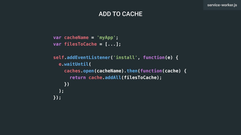var cacheName = 'myApp'; var filesToCache = [.....