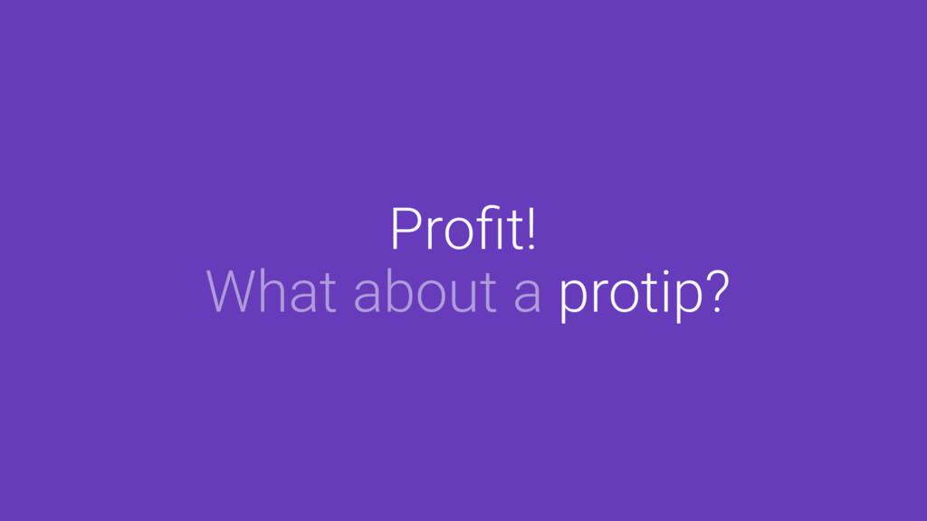 Profit! What about a protip?