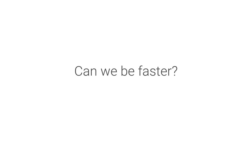 Can we be faster?