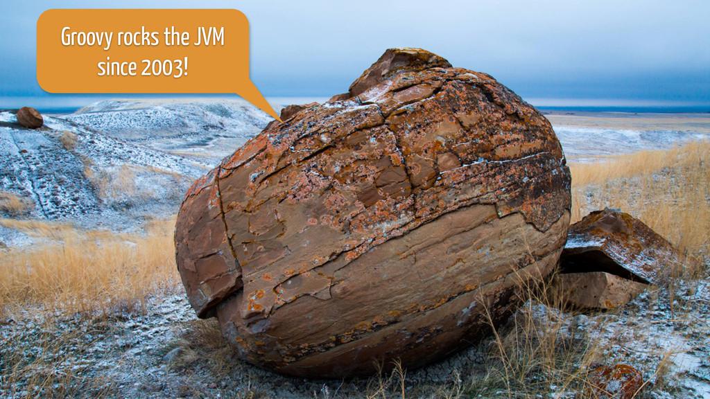 Groovy rocks the JVM  since 2003!